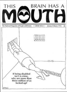 "an image of a Jan/Feb 1992 cover of Mouth Magazine that features a person in a jail cell with his foot tied to a ball-and-chain and his hands holding the bars at his window. The caption below this image reads: ""If being disabled isn't a crime, why are more than three million of us locked up?"""
