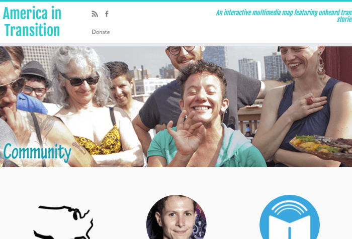 "Screenshot of the America in Transition website. On the upper right corner are the words 'American in Transition' in the center is a photo of a group of white individuals of different ages at an outdoor party with a center transgender figure smiling and making an a-ok sign with their hand. On the upper right corner are the words, ""An interactive multimedia map featuring unheard trans stories."" In the lower half of the screen are three icons in the shape of circles: the one on the left is an image of the United States, the one in the center is a trans person smiling and the third circle on the right is a book with an arc above the book."