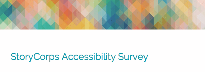 Colorful geometric pattern in a upper horizontal banner. Below are the words 'StoryCorps Accessibility Survey