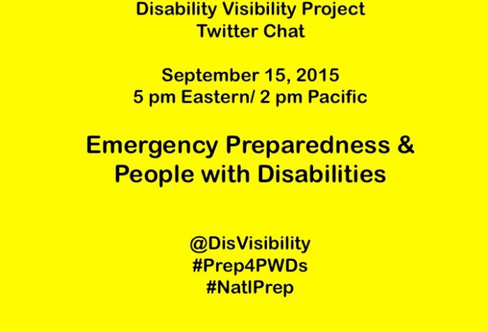 Image with a bright yellow background and centered text reads: Disability Visibility Project Twitter Chat September 15, 2015 5 pm Eastern/ 2 pm Pacific Emergency Preparedness & People with Disabilities @DisVisibility #Prep4PWDs #NatlPrep