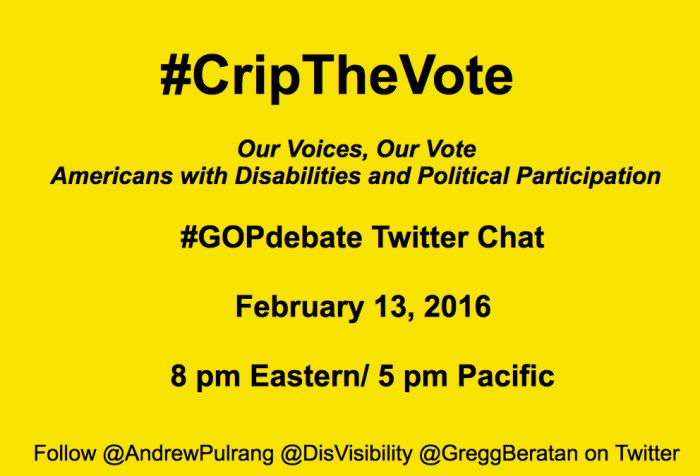 "Bright yellow image with black text centered that reads: ""#CripTheVote Twitter Chat: Our Voices, Our Vote Americans with Disabilities and Political Participation. #GOPdebate Twitter Chat February 13, 2016, 8 pm Eastern/ 5 pm Pacific Follow @AndrewPulrang @DisVisibility @GreggBeratan on Twitter"""