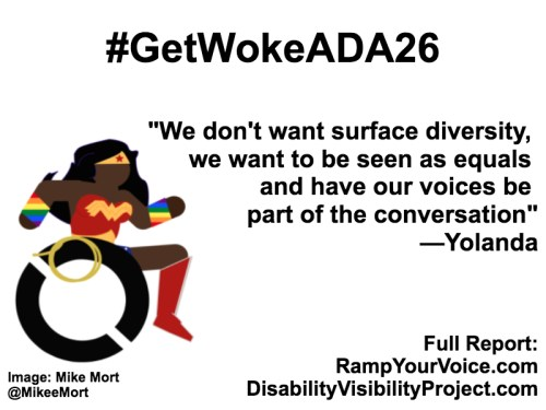 "White background with black text that reads: #GetWokeADA26 ""Non-POC can't speak for us or represent us. Just don't get in our way and we will handle the rest."" —Yolanda. On the left-hand side is an image of a Black Wonder Woman character in a wheelchair. She has rainbow wristbands and a golden lasso by her wheel. Image: Mike Mort @MikeeMort. On the lower right-hand side: Full report: RampYouVoice.com DisabilityVisibilityProject.com"