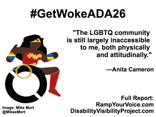 "White background with black text that reads: #GetWokeADA26 ""The LGBTQ community is still largely inaccessible to me, both physically and attitudinally."" —Anita Cameron. On the left-hand side is an image of a Black Wonder Woman character in a wheelchair. She has rainbow wristbands and a golden lasso by her wheel. Image: Mike Mort @MikeeMort. On the lower right-hand side: Full report: RampYouVoice.com DisabilityVisibilityProject.com"