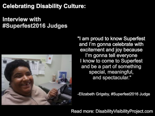 "Image with a black background composed of 1 photo and text in white. On the upper left-hand quadrant is white text that reads: ""Celebrating Disability Culture: Interviews with #Superfest2016 Judges"" On the lower left-hand corner is a photo of an African American woman with short black hair. She's inside an office and sitting nearby a table with a computer. She's wearing a beige pullover and smiling at the camera. On the right in white text: ""I am proud to know Superfest and I'm gonna celebrate with excitement and joy because I'm gonna tell everyone I know to come to Superfest and be a part of something special, meaningful, and spectacular."" -Elizabeth Grigsby, #Superfest2016 Judge Read more: DisabilityVisibilityProject.com"
