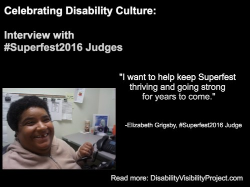 """Image with a black background composed of 1 photo and text in white. On the upper left-hand quadrant is white text that reads: """"Celebrating Disability Culture: Interviews with #Superfest2016 Judges"""" On the lower left-hand corner is a photo of an African American woman with short black hair. She's inside an office and sitting nearby a table with a computer. She's wearing a beige pullover and smiling at the camera. On the right in white text: """"I want to help keep Superfest thriving and going strong for years to come."""" -Elizabeth Grigsby, #Superfest2016 Judge Read more: DisabilityVisibilityProject.com"""