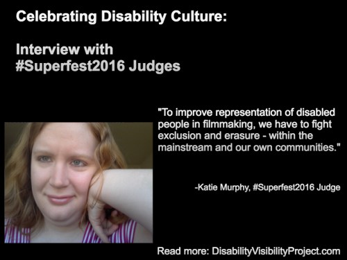 "Image with a black background composed of 1 photo and text in white. On the upper left-hand quadrant is white text that reads: ""Celebrating Disability Culture: Interviews with #Superfest2016 Judges"" On the lower left-hand side is a photo of a young white woman with long reddish-blond hair. Her left arm is raised and her hand bent against her face. She is smiling and wearing a white and magenta-striped t-shirt. On the right in white text: ""To improve representation of disabled people in filmmaking, we have to fight exclusion and erasure - within the mainstream and our own communities."" -Katie Murphy, #Superfest2016 Judge Read more: DisabilityVisibilityProject.com"