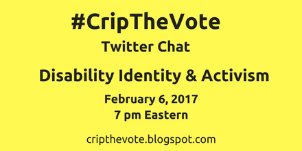 "Yellow graphic with black text that reads: ""#CripTheVote Twitter Chat Disability Identity and Activism, February 6, 2017, 7 pm Eastern, cripthevote.blogspot.com"""