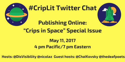 "Image description: graphic with a yellow background with the following text in black: ""#CripLit Twitter Chat, Publishing Online: ""Crips in Space"" Special Issue, May 11, 2017, 4 pm Pacific/ 7 pm Eastern, Hosts: @DisVisibility @nicolaz Guest hosts: @ChaiKovsky @thedeafpoets"" On the upper left corner is an illustration of a green planet with a yellow ring around it against a blue circular background with white stars. On the upper right corner is an illustration of a green space shuttle rocketing up with a yellow moon and white clouds against a blue circular background."