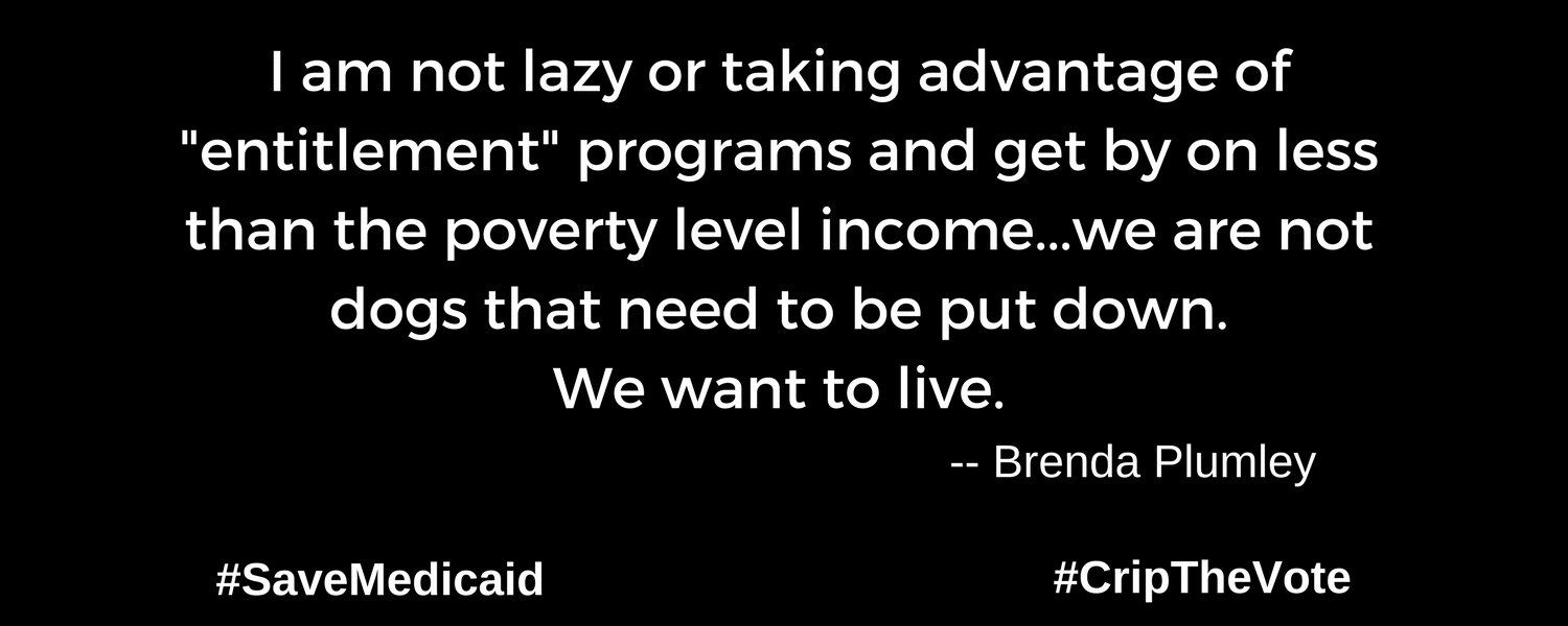 """A graphic with a black background. At the lower left and right-hand corners are the hashtags: #SaveMedicaid #CripTheVote. In white text in the center of the graphic: """"I am not lazy or taking advantage of """"entitlement"""" programs and get by on less than the poverty level income...we are not dogs that need to be put down. We want to live."""" -- Brenda Plumley"""