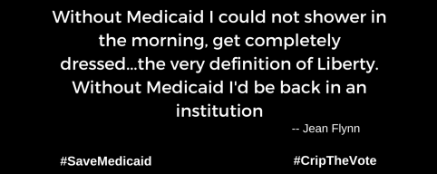 "A graphic with a black background. At the lower left and right-hand corners are the hashtags: #SaveMedicaid #CripTheVote. In white text in the center of the graphic: ""Without Medicaid I could not shower in the morning, get completely dressed...the very definition of Liberty. Without Medicaid I'd be back in an institution. -- Jean Flynn"