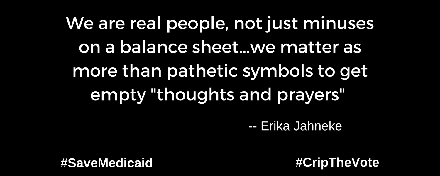 """A graphic with a black background. At the lower left and right-hand corners are the hashtags: #SaveMedicaid #CripTheVote. In white text in the center of the graphic: """"We are real people, not just minuses on a balance sheet...we matter as more than pathetic symbols to get empty """"thoughts and prayers"""""""" -- Erika Jahneke"""