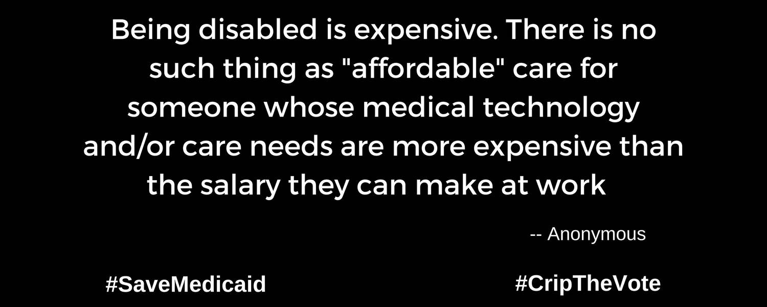 """A graphic with a black background. At the lower left and right-hand corners are the hashtags: #SaveMedicaid #CripTheVote. In white text in the center of the graphic: """"Being disabled is expensive. There is no such thing as """"affordable"""" care for someone whose medical technology and/or care needs are more expensive than the salary they can make at work."""" -- Anonymous"""