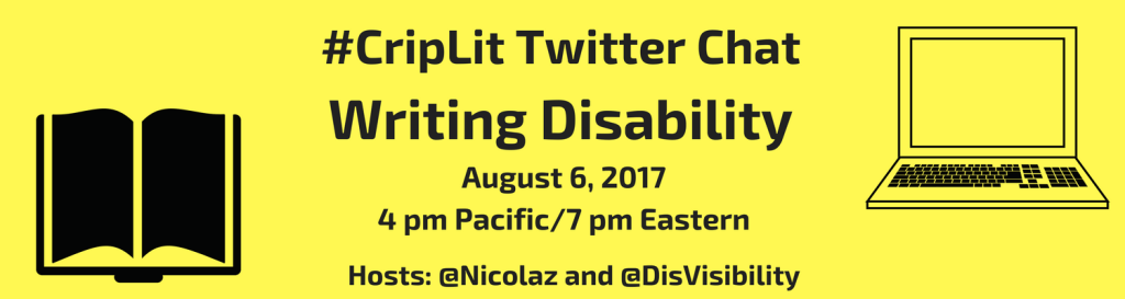 Image description: graphic with a yellow background with black text that reads: #CripLit Twitter Chat, Writing Disability, August 6, 2017, 4 pm Pacific, 7 pm Eastern, Hosts @Nicolaz and @DisVisibility. On the left is an illustration of an open book in black. On the right is an illustration of a laptop with a screen and keyboard.