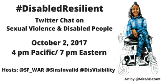Image Description: Graphic with an illustration by artist Micah Bazant on the right side of a Black Latinx woman sitting in a wheelchair with her legs crossed who is smiling. Her arms are in front of her resting on her lap. The graphic has a white background with black text that reads: #DisabledResilient, Twitter Chat on SexualViolence & Disabled People, October 2, 2017, 4 pm Pacific/ 7 pm Eastern, Hosts: @SF_War @SinsInvalid @DisVisibility