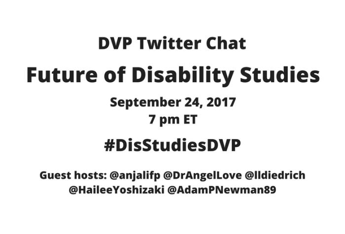Image description: graphic with a white background with black text: DVP Twitter Chat, Future of Disability Studies, September 24, 2017, 7 pm ET, #DisStudiesDVP Guest hosts: @anjalifp @DrAngelLove @lldiedrich @HaileeYoshizaki @AdamPNewman89