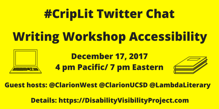 """Image description: graphic with a bright yellow background with black text that reads, """"#CripLitTwitterChat, Writing Workshop Accessibility, December17,2017 4pmPacific/7pmEastern, Guesthosts:@ClarionWest@ClarionUCSD@LambdaLiterary Details:https://DisabilityVisibilityProject.com."""" On the left is an illustration of a laptop. On the right is an illustration of two notebooks stacked together."""