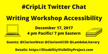 "Image description: graphic with a bright yellow background with black text that reads, ""#CripLit Twitter Chat, Writing Workshop Accessibility, December 17, 2017 4 pm Pacific/ 7 pm Eastern, Guests: @ClarionWest @ClarionUCSD @LambdaLiterary    Details: https://DisabilityVisibilityProject.com."" On the left is an illustration of a laptop. On the right is an illustration of two notebooks stacked together."