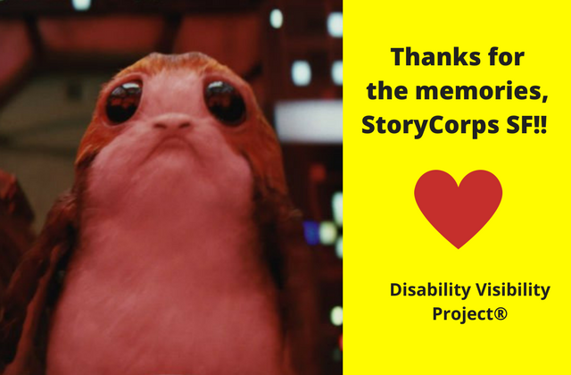 "A porg, a sea-dwelling bird from the Star Wars universe with large round dark eyes and a sad face. Unbearably cute. On the right, black text that reads: ""Thanks for the memories, StoryCorps SF!!"" Illustration of a red heart graphic underneath that quote and below the heart: ""Disability Visibility Project®"