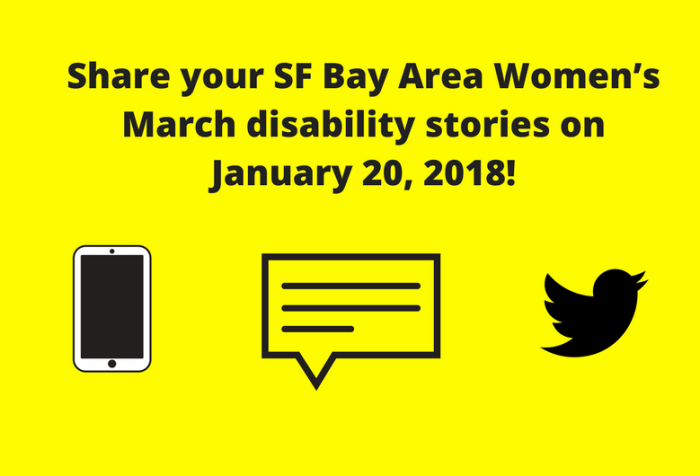 """Yellow graphic with black text: """"Share your SF Bay Area Women's Marchdisability stories on January 20, 2018!"""" Below are three illustrations from left to right: a smartphone, a caption bubble with horizontal lines, the Twitter bird icon."""