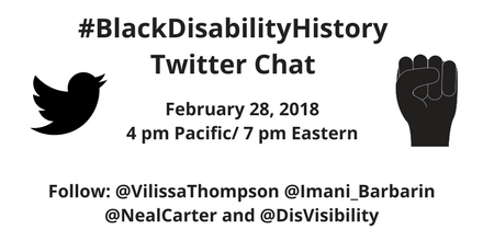 """White graphic with black text that reads, """"#BlackDisabilityHistory Twitter Chat, February 28, 2018, 4 pm Pacific / 7 pm Eastern, Follow @VilissaThompson @Imani_Barbarin @nealcarter and @DisVisibility"""" On the left is an illustration of the Twitter bird icon in black. On the right is an illustration of a fist raised in defiance in black."""