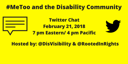 "Image description: graphic with a yellow background and text in black that says ""#MeToo and the Disability Community, Twitter Chat, February 21, 2018, 7 pm Eastern/ 4 pm Pacific, Hosted by @DisVisibility & @RootedInRights."" On the right is the illustration of a small black bird, the icon for Twitter, on the left is an illustration of a caption box with lines."