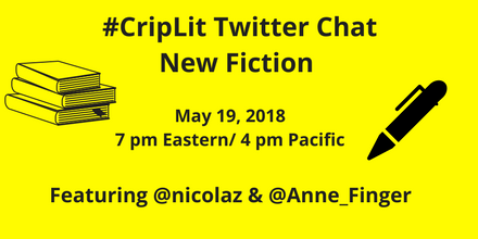"graphic with a yellow background and text in black that reads ""#CripLit TwitterChat New Fiction, May 19, 2018, 7 pm Eastern/ 4 pm Pacific, Featuring @nicolaz & @Anne_Finger."" On the left is an illustration of a stack of books and on the right is an illustration of an ink pen. Both illustrations in black."