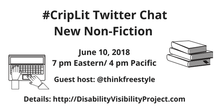 Graphic with a white background and black text that reads: #CripLit Twitter Chat, New Non-Fiction, June 10, 2018, 7 pm Eastern/ 4 pm Pacific, Guest host: @thinkfreestyle, Details: http://DisabilityVisibilityProject.com. On the left is an illustration of two hands typing on a laptop. On the right is an illustration of 3 books stacked on top of each other.