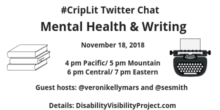 Graphic with a white background and an illustration of a stack of 3 books on the right and a typewriter on the left. In black text: #CripLit Twitter Chat, Mental Health & Writing, November 18, 2018, 4 pm Pacific/ 5 pm Mountain/ 6 pm Central/ 7 pm Eastern, Guest hosts: @veronikellymars and @sesmith, Details: DisabilityVisibilityProject.com