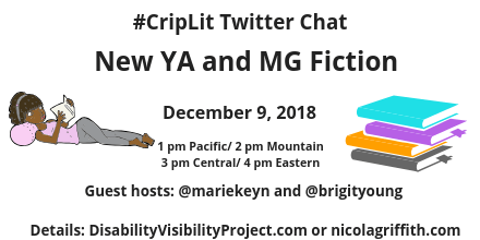 Graphic with a white background with text that reads: Disability & Fabulous New YA and MG Fiction, Sunday, December 9, 2018, 1 pm Pacific/ 2 pm Mountain/ 3 pm Central, 4 pm Eastern, Guest hosts: @mariekeyn and @brigityoung Details: DisabilityVisibilityProject.com or nicolagriffith.com. On the left is an illustration of a young woman with brown skin tone lying down on a pink pillow reading a book. She is wearing a pink tank top and gray leggings and headband. On the right is an illustration of a stack of 4 books, aqua, purple, orange, and gray from top to bottom.