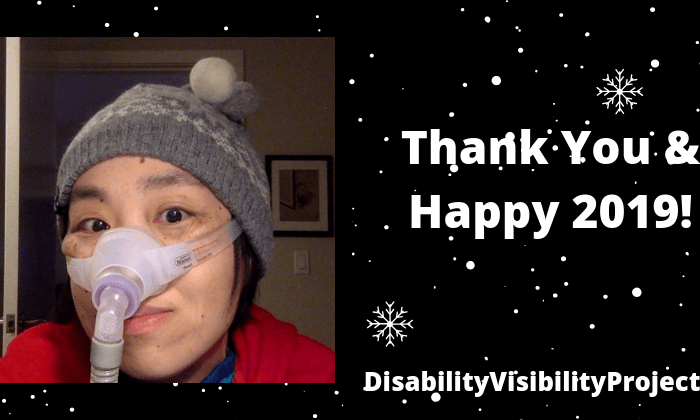 "Black background with snowflakes a little white dots of snow. On the left is an image of an Asian American woman in a red hoodie wearing a gray and white knit cap in an wintery pattern with two little round pom poms on top in white and gray. On the right is text in white: ""Thank You and Happy 2019! DisabilityVisibilityProject.com"""