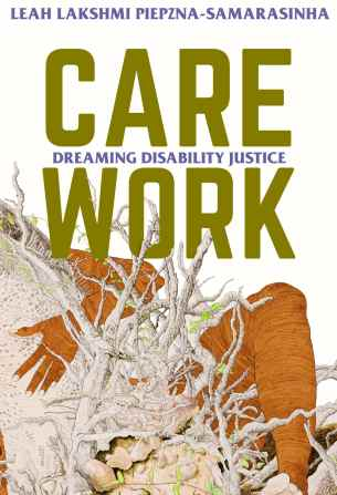 """A brown naked body- mostly the hand and leg- are wrapped around and crawling out of a rich root system. The title """"Care Work: Dreaming Disability Justice: Essays by Leah Piepzna-Samarasinha"""" is above this on a white background."""