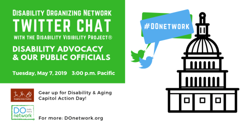 """Graphic with text in the upper left corner that reads """"Disability Organizing Network Twitter Chat with the Disability Visibility Project®, Disability Advocacy & Our Public Officials, Tuesday, May 7, 2019, 3 pm Pacific"""" below are the logos for Disability Action Coalition, """"Gear up for Disability & Aging Capitol Action Day!"""" and DO Network, """"For more: DOnetwork.org"""" On the right is an illustration of a capitol building with a dome and two Twitter bird icons in green and blue with speech bubbles that read #DOnetwork"""