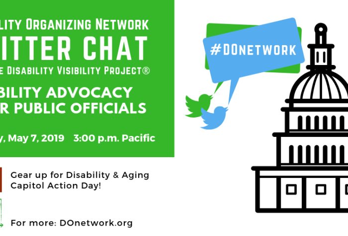 "Graphic with text in the upper left corner that reads ""Disability Organizing Network Twitter Chat with the Disability Visibility Project®, Disability Advocacy & Our Public Officials, Tuesday, May 7, 2019, 3 pm Pacific"" below are the logos for Disability Action Coalition, ""Gear up for Disability & Aging Capitol Action Day!"" and DO Network, ""For more: DOnetwork.org"" On the right is an illustration of a capitol building with a dome and two Twitter bird icons in green and blue with speech bubbles that read #DOnetwork"