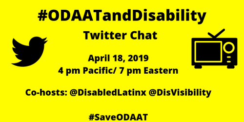 Yellow graphic with a black Twitter bird icon on the left and an illustration of a tv on the right. In the center text: #ODAATandDisability Twitter Chat, April 18, 2019, 4 pm Pacific/ 7 pm Eastern, Co-hosts: @DisabledLatinx @DisVisibility #SaveODAAT