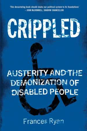 "Book cover with a blue background and a wheelchair user icon in black. White text reads: CRIPPLED, Austerity and the Demonization of Disabled People. At the top, ""This devastating book should shake our political system to its foundations' - John McDonnell, Shadow Chancellor. At the bottom: Frances Ryan"