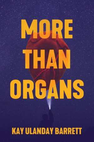 A dark purple and gold book with bold gold capital letters reads MORE THAN ORGANS. The text is over a big red anatomical heart surrounded in starlit purple sky and just below, a small beam from a flashlight held by the silhouette of a person trying to light by the sky. Bold good letters at the bottom read KAY ULANDAY BARRETT.