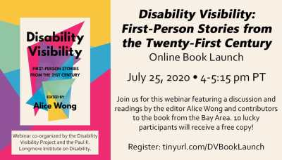 Text reads: Disability Visibility: First Person Stories from the Twenty-First Century Online Book Launch. July 25th, 2020. 4-5:15 pm PT. Join us for this webinar featuring a discussion and readings by the editor Alice Wong and contributors to the book from the Bay Area. 10 lucky participants will receive a free copy! Register: https://tinyurl.com/DVBookLaunch. Webinar co-organized by the Disability visibility Project and the Paul K. Longmore Institute on Disability. The image is of the book cover has multicolored triangles with the book title over it. Edited by Alice Wong.