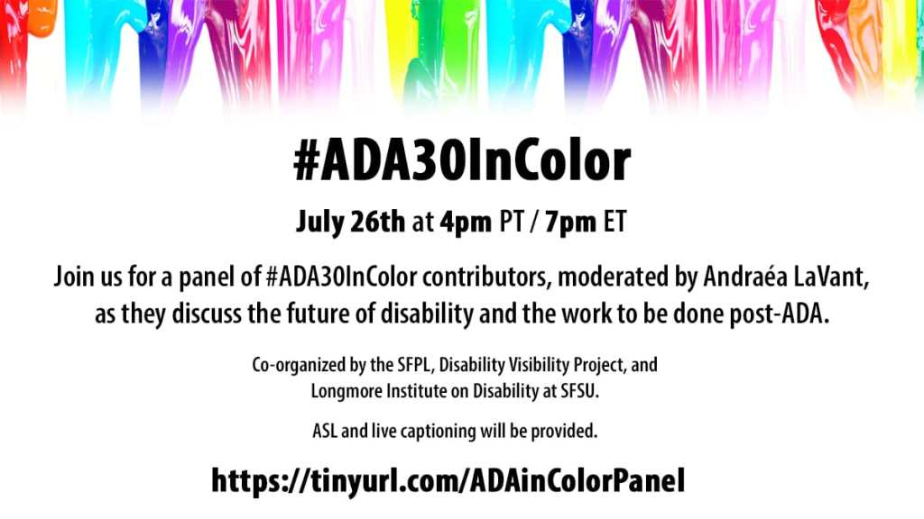 "Graphic with a white background and at the top is a row of colorful paint in rainbow colors dripping down. Text in black reads: ""#ADA30InColor July 26th, at 4 pm PT/ 7 pm ET. Join us for a panel of #ADA30InColor contributors, moderated by Andraéa LaVant, as they discuss the future of disability and the work to be done. Co-organized by the SFPL, Disability Project, and Longmore Institute on Disability at SFSU. ASL and live captioning will be provided. https://tinyurl.com/ADAinColorPanel"