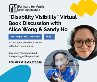 This event invitation is displayed on a light gray background with light blue and yellow doodles. It reads: 'Disability Visibility' Virtual Book Discussion with Alice Wong & Sandy Ho. Saturday, August 8th, 7-8pm EDT. Free event. 5 free copies of the book will be raffled off to attendees. Live CART captioning & ASL interpreting will be provided. Register at Learn.PYD.org. The logo for Partners for Youth with Disabilities is in the top-right corner, which features two cartoon people (one small, one large) with their arms around one another. It also features headshots of Alice Wong and Sandy Ho. Alice is an Asian American woman in a power chair. She is wearing a blue shirt with a geometric pattern with orange, black, white, and yellow lines and cubes. She is wearing a mask over her nose attached to a gray tube and bright red lip color. She is smiling at the camera. Sandy is an Asian American disabled woman with dark wavy shoulder length hair, wearing tortoise shell glasses, a dark blazer and a blue shirt. She is smiling at the camera.