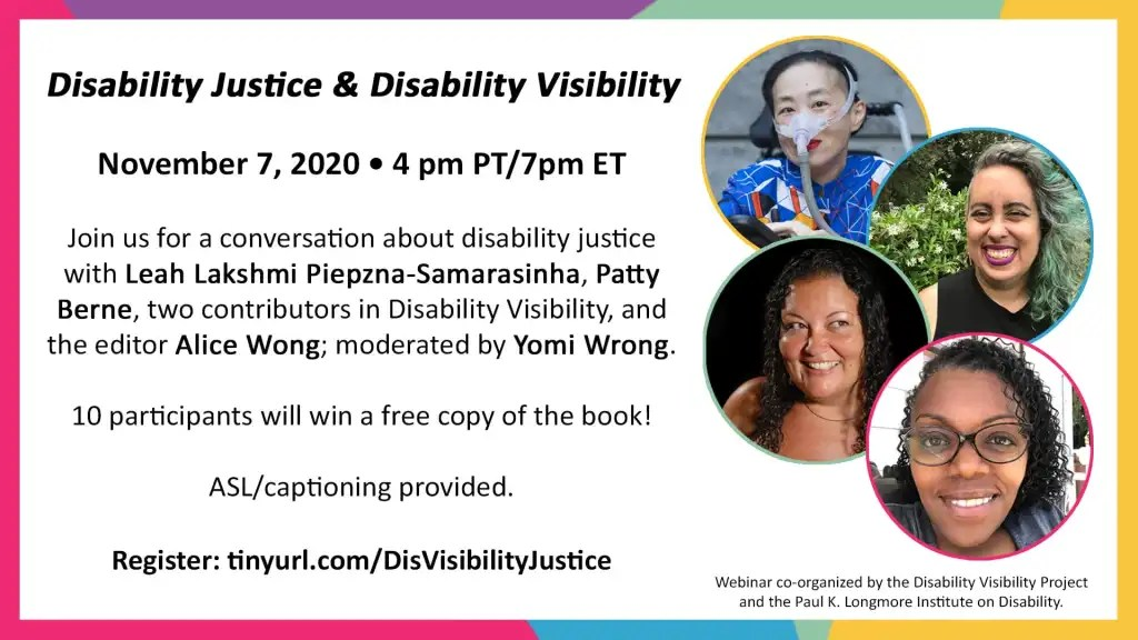 Disability Justice & Disability Visibility. November 7 2020, 4 pm PT/7pm ET. Join us for a conversation about disability justice with Leah Lakshmi Piepzna-Samarasinha, Patty Berne, two contributors in Disability Visibility, and the editor Alice Wong; moderated by Yomi Wrong. 10 participants will win a free copy of the book. ASL/captioning provided. Register: tinyurl.com/DisVisibilityJustice. Webinar co-organized by the Disability Visibility Project and the Paul K. Longmore Institute on Disability. Text is black on a white background, and there are images of Alice, Patty, Leah, and Yomi. The graphic and panelist images are surrounded by multicolor borders.