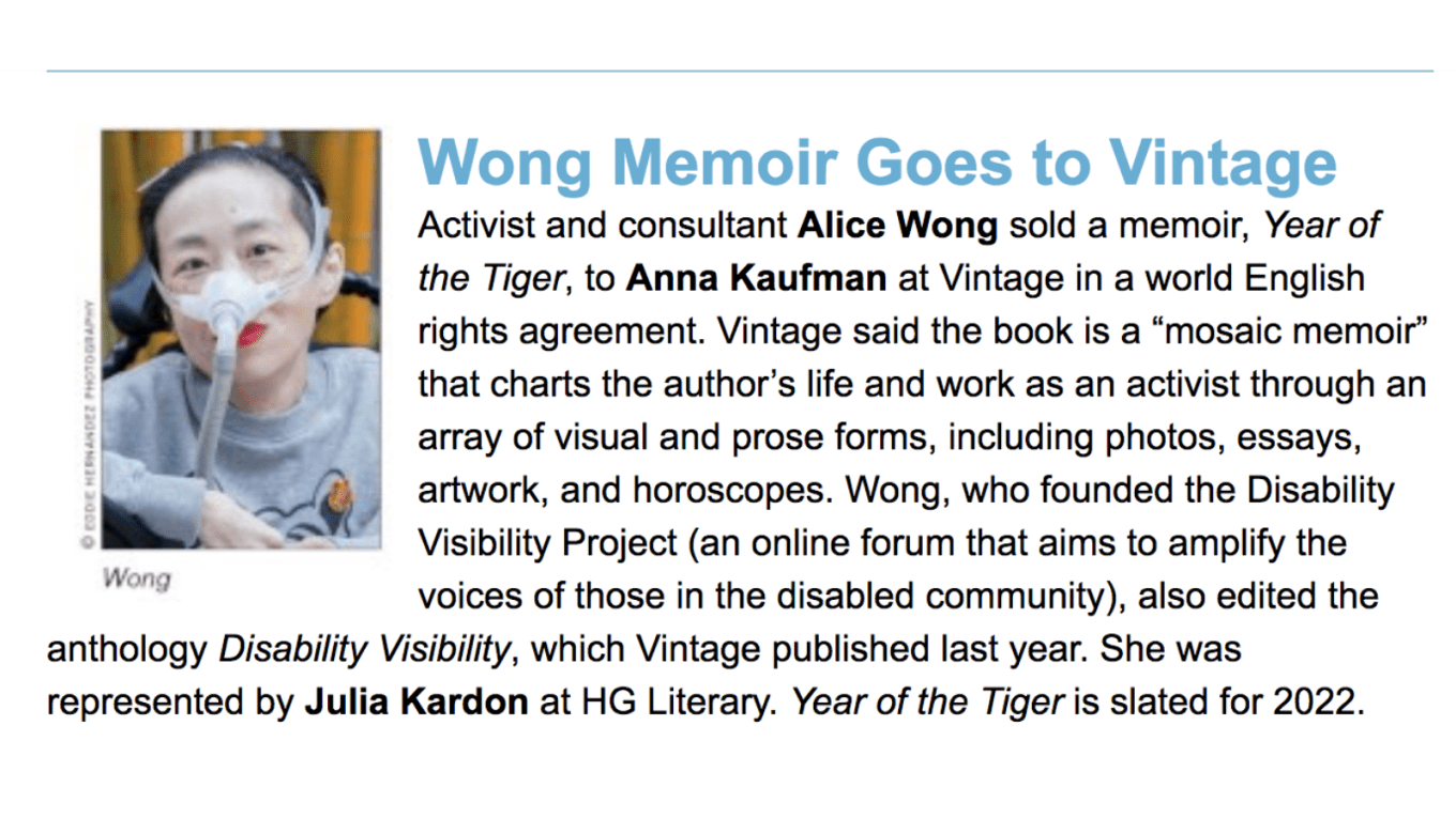 """Screenshot from a piece from Publisher's Weekly. On the left is a photo of Alice Wong, wearing a gray sweatshirt with a tiger, she has a mask over her nose attached to a tube. She is in a wheelchair and wearing bright red lipstick. Behind her are bamboo trees. Photo credit: Eddie Hernandez Photography. On the right, text: Wong Memoir Goes to Vintage, Activist and consultant Alice Wong sold a memoir, Year of the Tiger, to Anna Kaufman at Vintage in a world English rights agreement. Vintage said the book is a """"mosaic memoir"""" that charts the author's life and work as an activist through an array of visual and prose forms, including photos, essays, artwork, and horoscopes. Wong, who founded the Disability Visibility Project (an online forum that aims to amplify the voices of those in the disabled community), also edited the anthology Disability Visibility, which Vintage published last year. She was represented by Julia Kardon at HG Literary. Year of the Tiger is slated for 2022."""