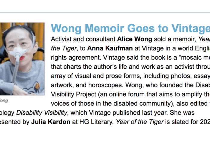 "Screenshot from a piece from Publisher's Weekly. On the left is a photo of Alice Wong, wearing a gray sweatshirt with a tiger, she has a mask over her nose attached to a tube. She is in a wheelchair and wearing bright red lipstick. Behind her are bamboo trees. Photo credit: Eddie Hernandez Photography. On the right, text: Wong Memoir Goes to Vintage, Activist and consultant Alice Wong sold a memoir, Year of the Tiger, to Anna Kaufman at Vintage in a world English rights agreement. Vintage said the book is a ""mosaic memoir"" that charts the author's life and work as an activist through an array of visual and prose forms, including photos, essays, artwork, and horoscopes. Wong, who founded the Disability Visibility Project (an online forum that aims to amplify the voices of those in the disabled community), also edited the anthology Disability Visibility, which Vintage published last year. She was represented by Julia Kardon at HG Literary. Year of the Tiger is slated for 2022."