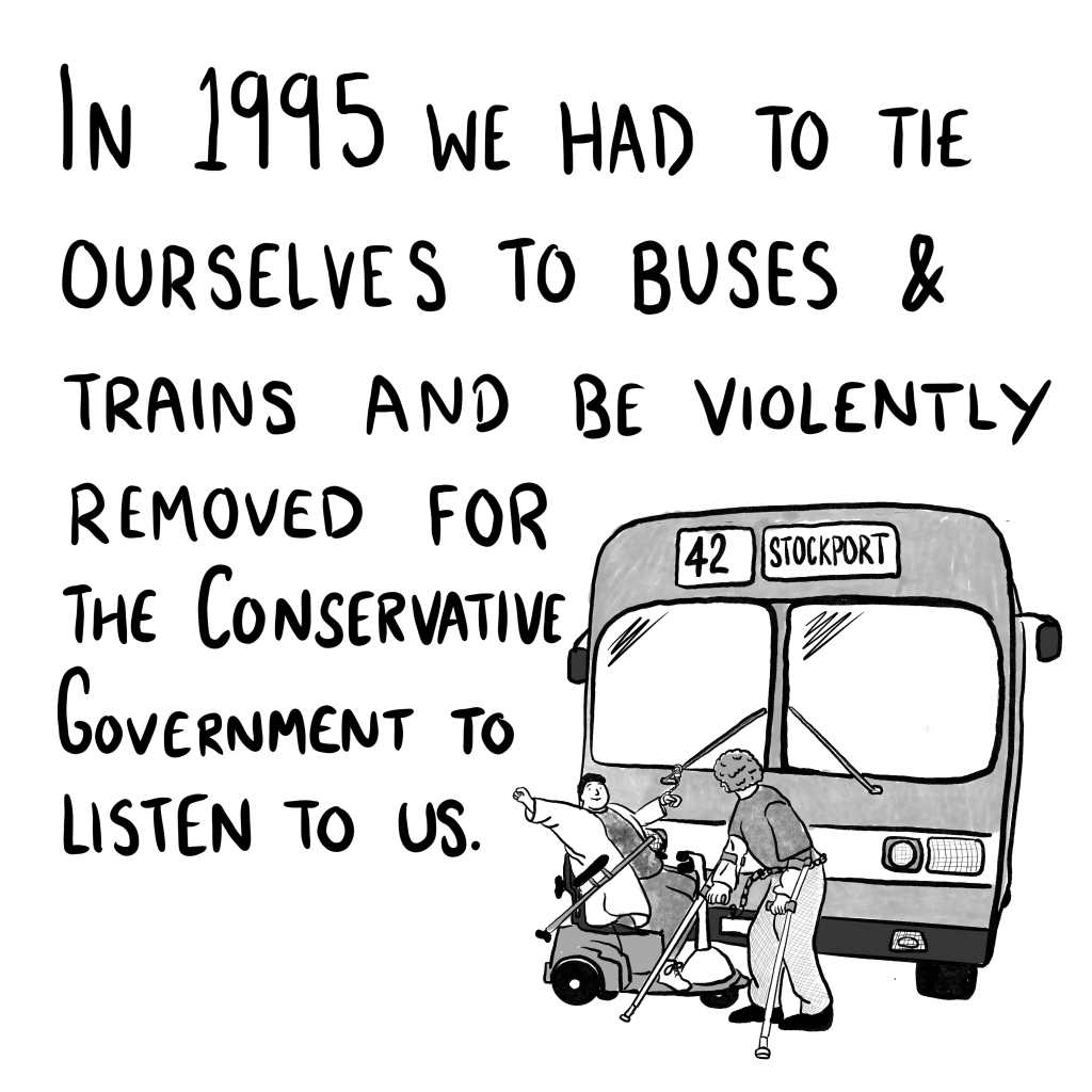 """Panel 4: """"In 1995 we had to tie ourselves to buses and trains and be violently removed for the Conservative Government to listen to us."""" A cartoon of a famous image from the protests where a man on crutches and a woman on a mobility scooter have handcuffed themselves to the number 42 bus from Stockport."""