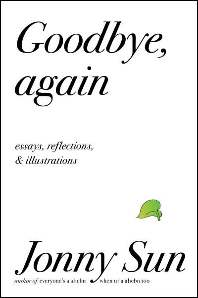 Book cover with a white background and black text that reads: Goodbye, again. Essays, reflections & Illuminations. At the bottom black text that reads: Jonny Sun author of everyone's a aliebn, when ur a aliebn too. Above the word 'Sun' is a small, delicate green leaf from a pothos plant
