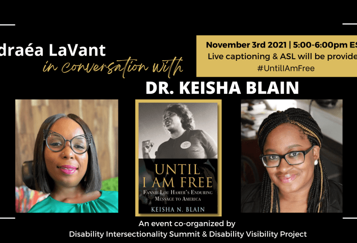 """Text reads """"Andraea LaVant in conversation with Dr. Keisha Blain. November 3rd, 2021, 5:00-6:00pm EST. Live captioning & ASL."""" Below are headshots of Andraea LaVant, a Black woman seated in a motorized wheelchair wearing cateye glasses, and Dr. Blain, a Black woman wearing black framed rectangular glasses. Centered is the cover for the book """"Until I Am Free"""", featuring a photo of Fannie Lou Hamer."""