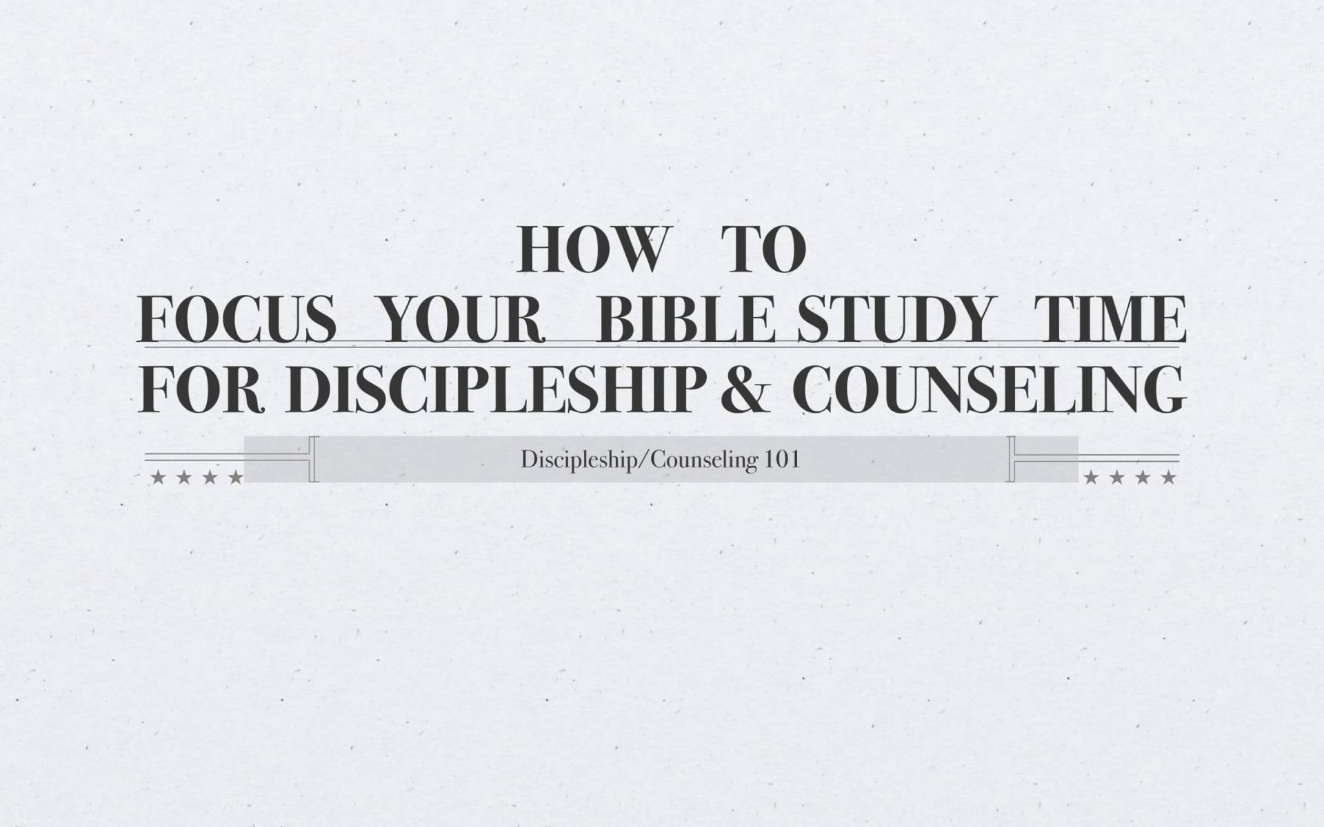 BC&D-04 - How To Focus Your Bible Study Time For Discipleship & Counseling-01