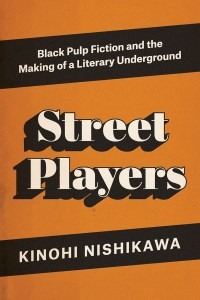 Street Players: Black Pulp Fiction and the Making of a Literary Underground by Nishikawa