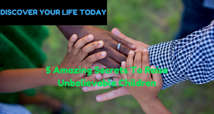 5 Amazing Secrets To Raise Unbelievable Children