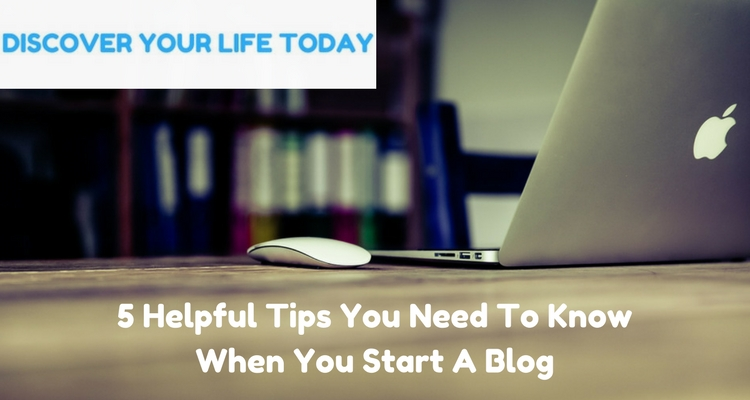 5 Helpful Tips You Need To Know When You Start A Blog