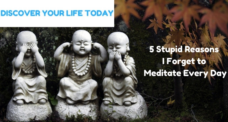 5 Stupid Reasons I Forget to Meditate Every Day